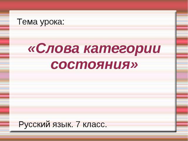«Слова категории состояния» Тема урока: Русский язык. 7 класс.