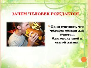 ЗАЧЕМ ЧЕЛОВЕК РОЖДАЕТСЯ Одни считают, что человек создан для счастья, благопо