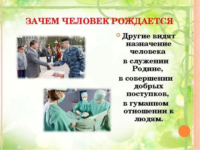 ЗАЧЕМ ЧЕЛОВЕК РОЖДАЕТСЯ Другие видят назначение человека в служении Родине, в...