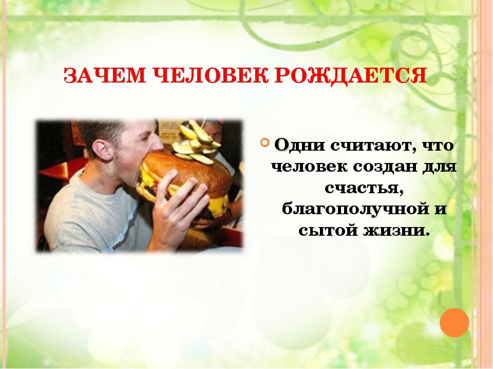ЗАЧЕМ ЧЕЛОВЕК РОЖДАЕТСЯ Одни считают, что человек создан для счастья, благопо...