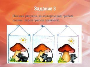 Задание 3 Покажи рисунок, на котором над грибом солнце, перед грибом мышонок.