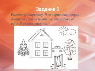 Задание 3 Рассмотри картинку. Что нарисовано перед домиком , что за домиком,