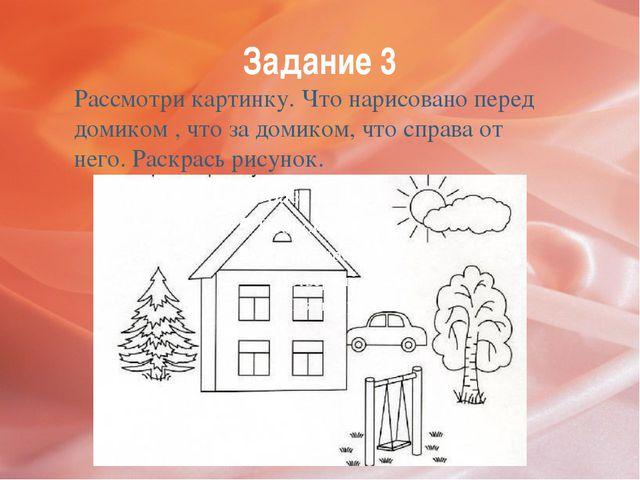 Задание 3 Рассмотри картинку. Что нарисовано перед домиком , что за домиком,...