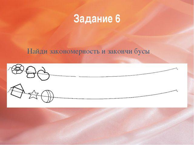 Задание 6 Найди закономерность и закончи бусы.