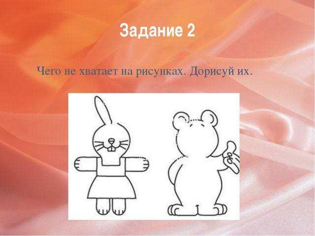 Задание 2 Чего не хватает на рисунках. Дорисуй их.