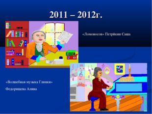 2011 – 2012г. «Ломоносов» Петрйкин Саша «Волшебная музыка Глинки» Федорищева