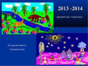 2013 -2014 «Древний мир» Чубин Дима «На другой планете» Трубникова Зоя