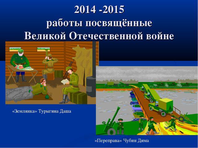 2014 -2015 работы посвящённые Великой Отечественной войне «Землянка» Турыгина...