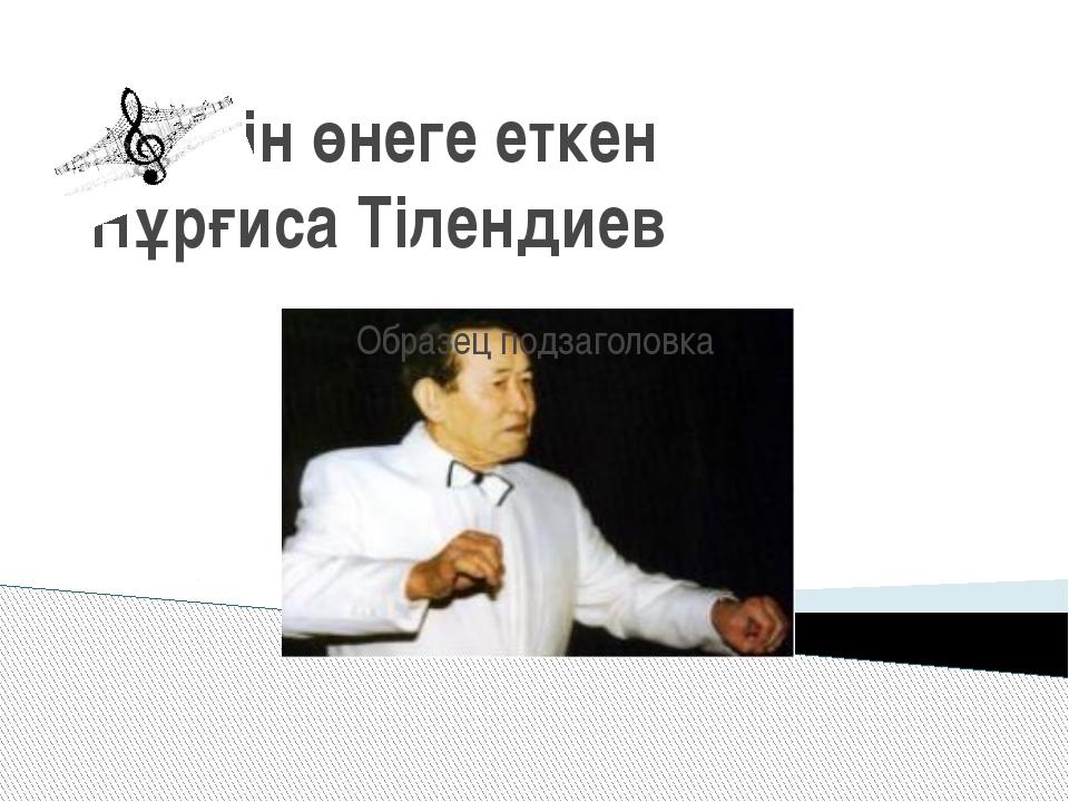 Өнерін өнеге еткен Нұрғиса Тілендиев