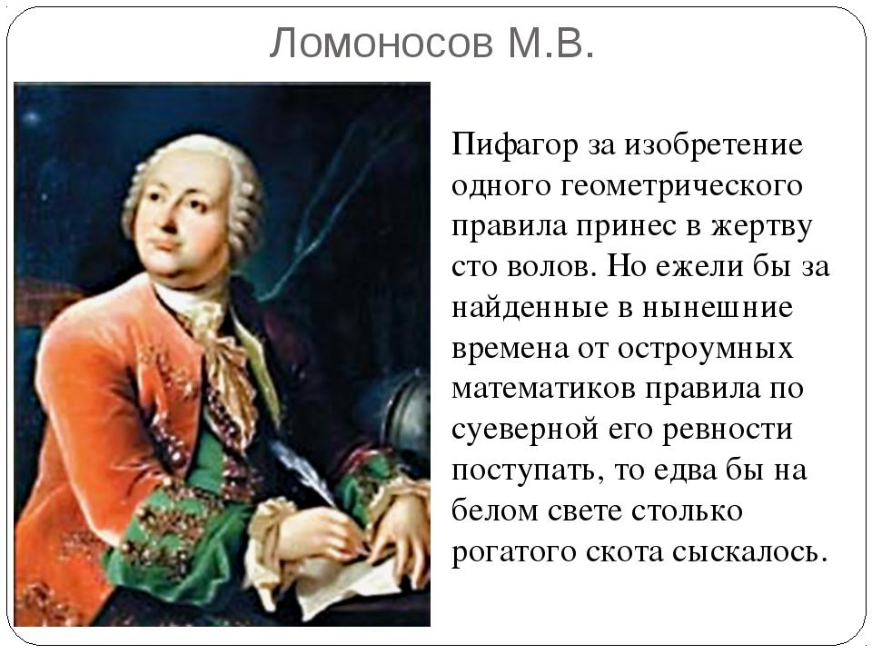 Ломоносов М.В. Пифагор за изобретение одного геометрического правила принес в...