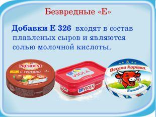 Безвредные «Е» Добавки Е 326 входят в состав плавленых сыров и являются солью