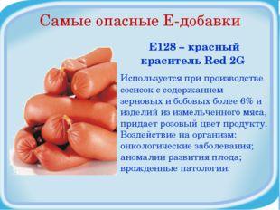 Самые опасные Е-добавки Е128 – красный краситель Red 2G Используется при прои