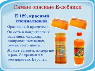 Самые опасные Е-добавки Е 129, красный специальный Оранжевый краситель. Он ес