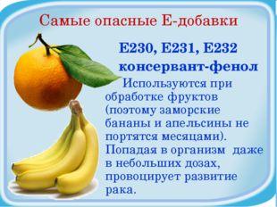 Самые опасные Е-добавки Е230, Е231, Е232 консервант-фенол Используются при об