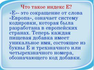 Что такое индекс Е? «Е»- это сокращение от слова «Европа», означает систему к