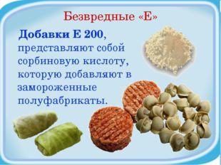 Безвредные «Е» Добавки Е 200, представляют собой сорбиновую кислоту, которую