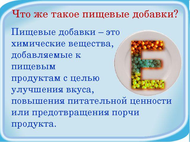 Что же такое пищевые добавки? Пищевые добавки – это химические вещества, доба...