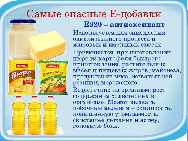 Самые опасные Е-добавки Е320 – антиоксидант Используется для замедления окисл...
