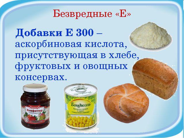 Безвредные «Е» Добавки Е 300 – аскорбиновая кислота, присутствующая в хлебе,...