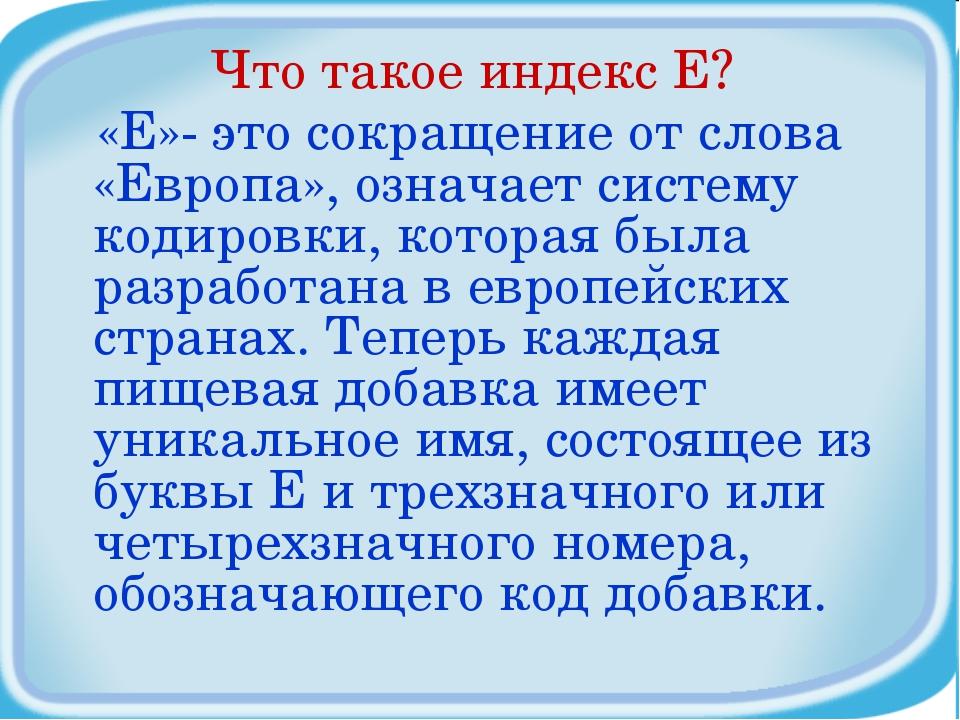 Что такое индекс Е? «Е»- это сокращение от слова «Европа», означает систему к...