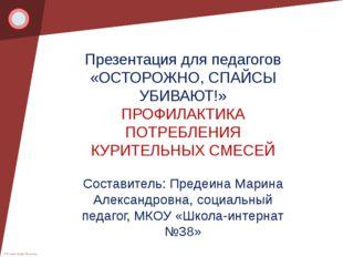 Презентация для педагогов «ОСТОРОЖНО, СПАЙСЫ УБИВАЮТ!» ПРОФИЛАКТИКА ПОТРЕБЛЕ