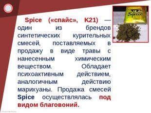 Spice («спайс», K21) — один из брендов синтетических курительных смесей, пос