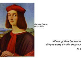 Рафаэль Санти (1483–1520) «Он подобен большому морю, вбиравшему в себя воду