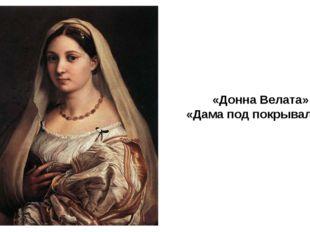 «Донна Велата» «Дама под покрывалом» В последние пять лет жизни Рафаэль заним
