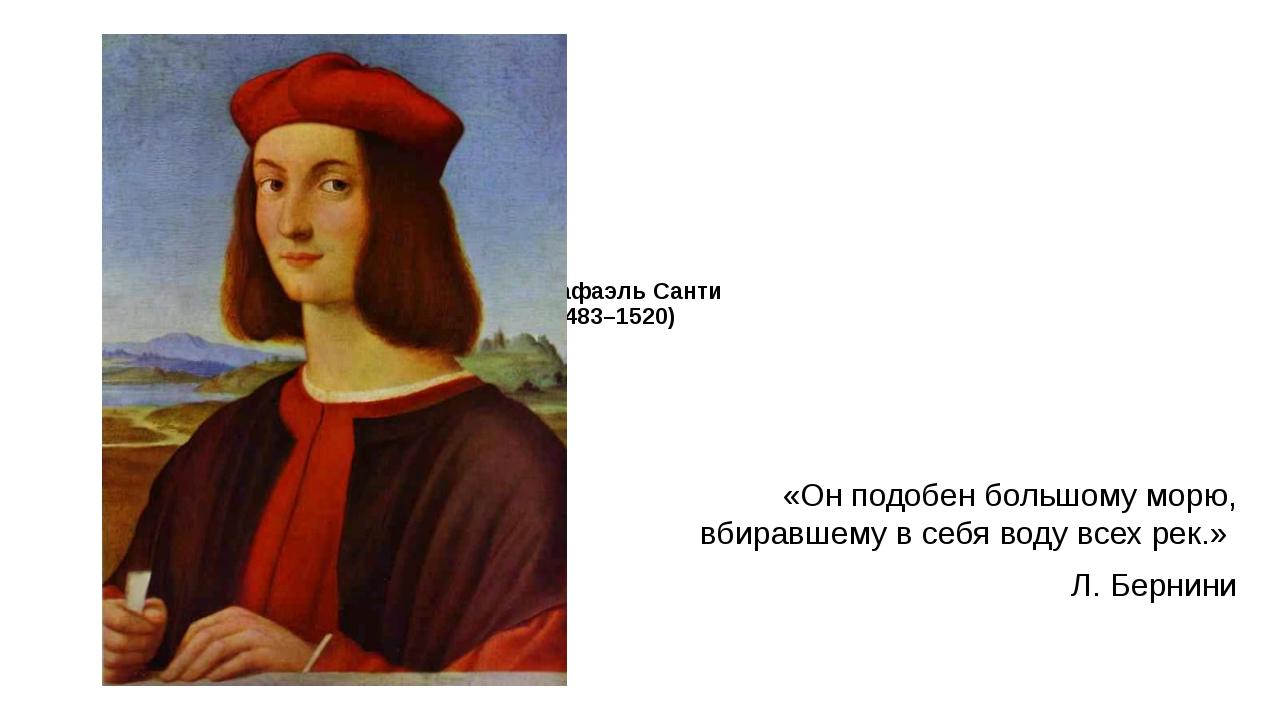 Рафаэль Санти (1483–1520) «Он подобен большому морю, вбиравшему в себя воду...
