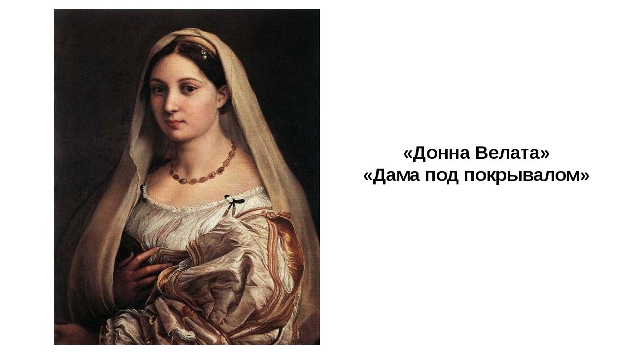 «Донна Велата» «Дама под покрывалом» В последние пять лет жизни Рафаэль заним...