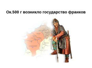 Ок.500 г возникло государство франков