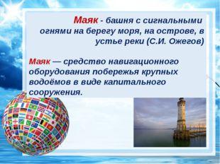? Маяк - башня с сигнальными огнями на берегу моря, на острове, в устье реки