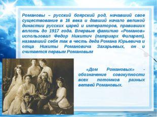 Романовы – русский боярский род, начавший свое существование в 16 века и да
