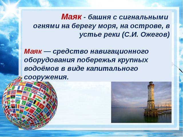? Маяк - башня с сигнальными огнями на берегу моря, на острове, в устье реки...