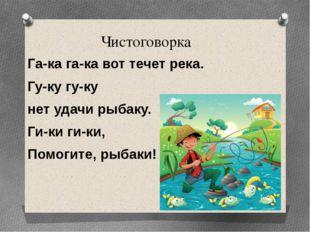Чистоговорка Га-ка га-ка вот течет река. Гу-ку гу-ку нет удачи рыбаку. Ги-ки