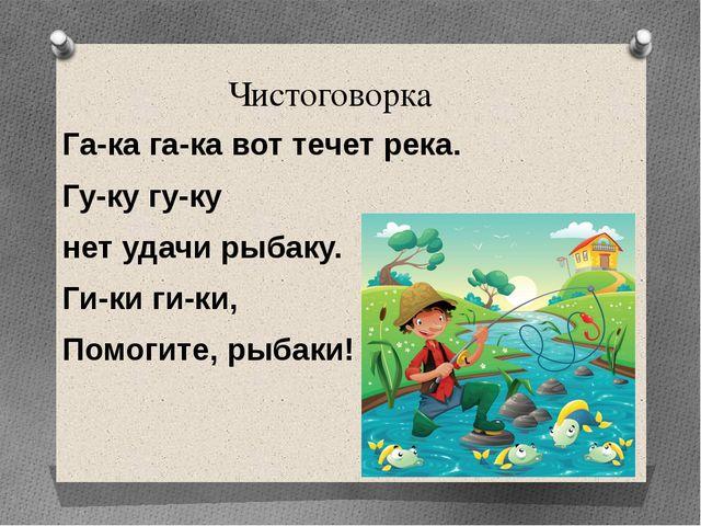 Чистоговорка Га-ка га-ка вот течет река. Гу-ку гу-ку нет удачи рыбаку. Ги-ки...