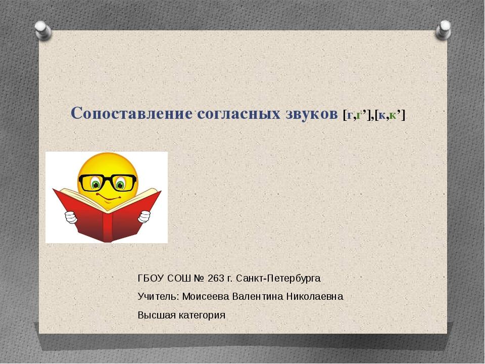 Сопоставление согласных звуков [г,г'],[к,к'] ГБОУ СОШ № 263 г. Санкт-Петербур...