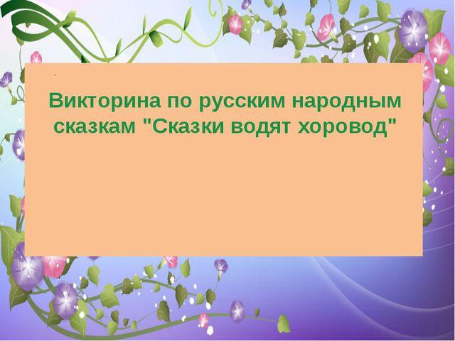 """Викторина по русским народным сказкам """"Сказки водят хоровод"""""""