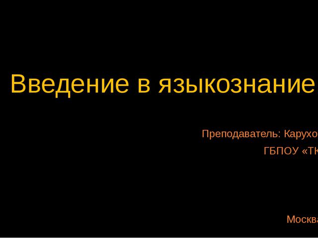 Введение в языкознание Преподаватель: Карухова А.Д. ГБПОУ «ТК №34» Москва, 2015