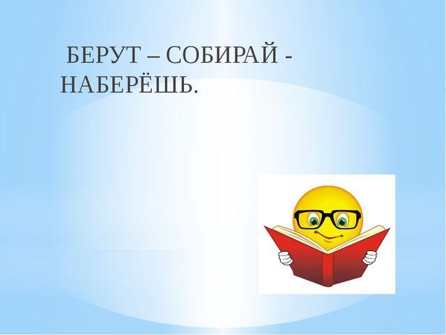 БЕРУТ – СОБИРАЙ - НАБЕРЁШЬ.
