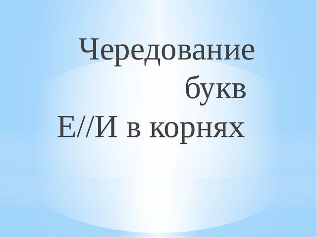 Чередование букв Е//И в корнях
