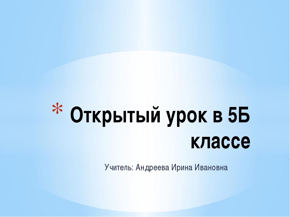 Учитель: Андреева Ирина Ивановна Открытый урок в 5Б классе