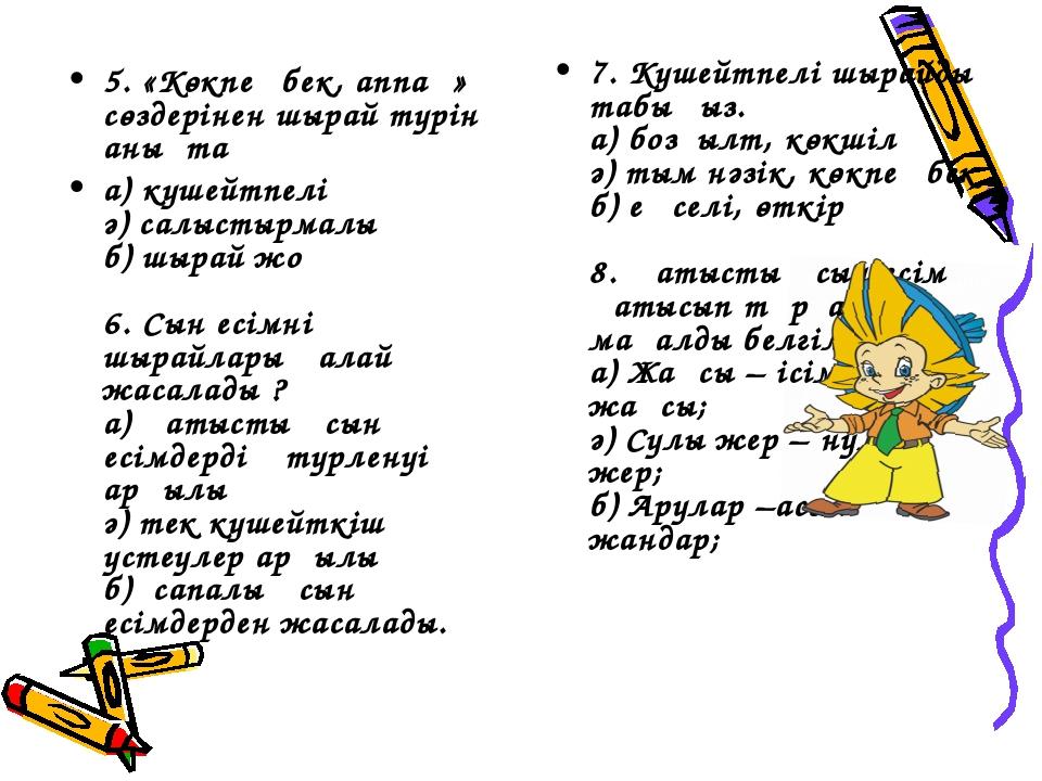 5. «Көкпеңбек, аппақ» сөздерінен шырай түрін анықта а) күшейтпелі ә) салыстыр...