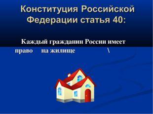 Каждый гражданин России имеет право на жилище \