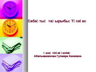 Сабақтың тақырыбы: Түскі ас  Қазақ тілі мұғалімі: Абильмажинова Гулмира Кани