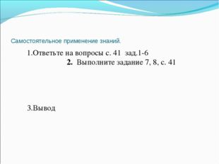 Самостоятельное применение знаний. 1.Ответьте на вопросы с. 41 зад.1-6 2. Вып