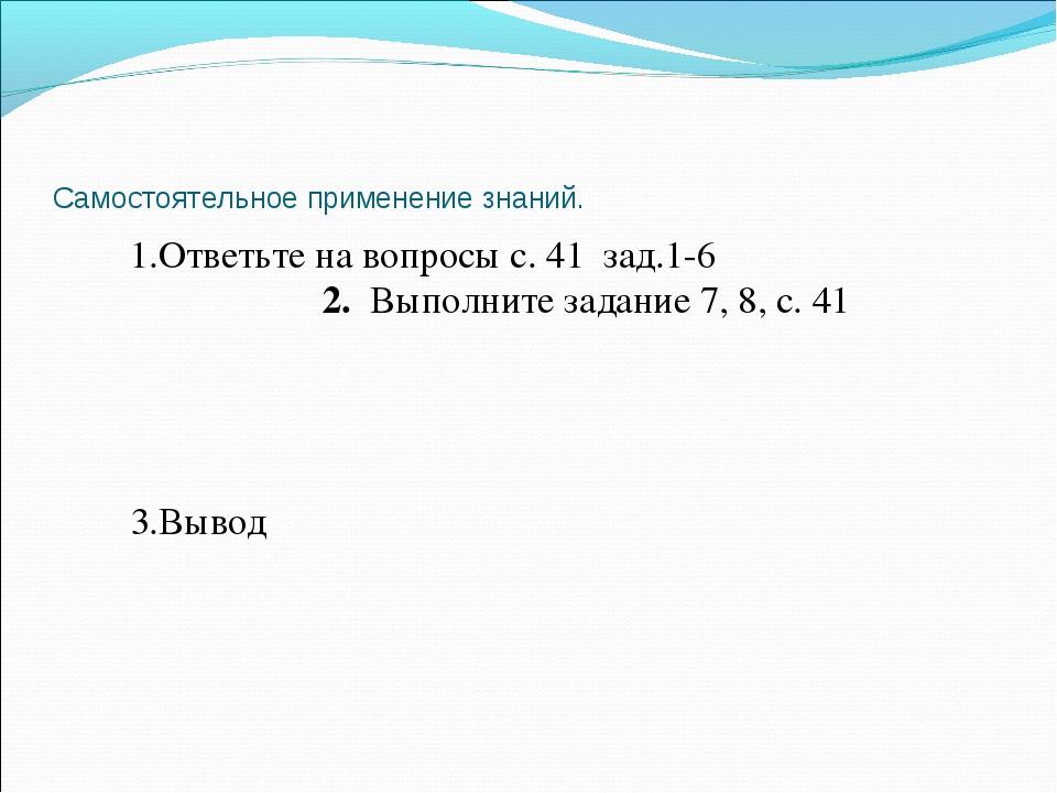 Самостоятельное применение знаний. 1.Ответьте на вопросы с. 41 зад.1-6 2. Вып...