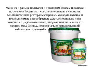Майонез и раньше подавался к некоторым блюдам и салатам, но только в России
