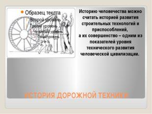 ИСТОРИЯ ДОРОЖНОЙ ТЕХНИКИ Историю человечества можно считать историей развития