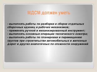 МДСМ должен уметь - выполнять работы по разборке и сборке отдельных сборочных